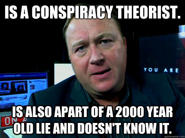 Is a conspiracy theorist. is also apart of a 2000 year old lie and doesn't know it. - Is a conspiracy theorist. is also apart of a 2000 year old lie and doesn't know it.  Alex Jones Meme