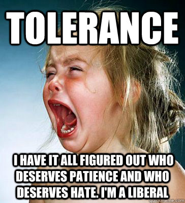 tolerance  i have it all figured out who deserves patience and who deserves hate. i'm a liberal