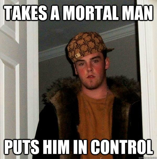 takes a mortal man puts him in control  - takes a mortal man puts him in control   Scumbag Steve