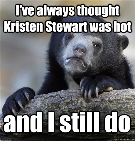 I've always thought Kristen Stewart was hot and I still do - I've always thought Kristen Stewart was hot and I still do  Confession Bear