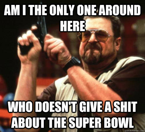 Am i the only one around here Who doesn't give a shit about the super bowl - Am i the only one around here Who doesn't give a shit about the super bowl  Am I The Only One Around Here