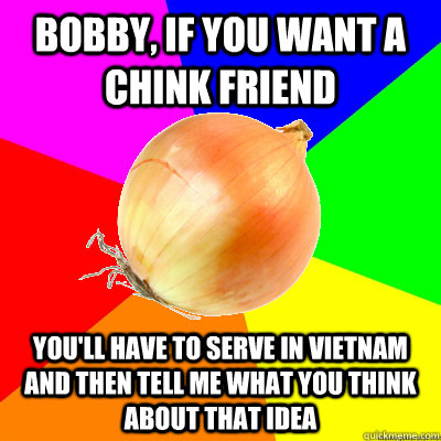 Bobby, if you want a chink friend you'll have to serve in vietnam and then tell me what you think about that idea