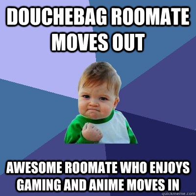 DOUCHEBAG ROOMATE MOVES OUT AWESOME ROOMATE WHO ENJOYS GAMING AND ANIME MOVES IN - DOUCHEBAG ROOMATE MOVES OUT AWESOME ROOMATE WHO ENJOYS GAMING AND ANIME MOVES IN  Success Kid