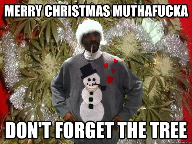 Merry Christmas muthafucka Don't forget the tree - Snoop Dog ...