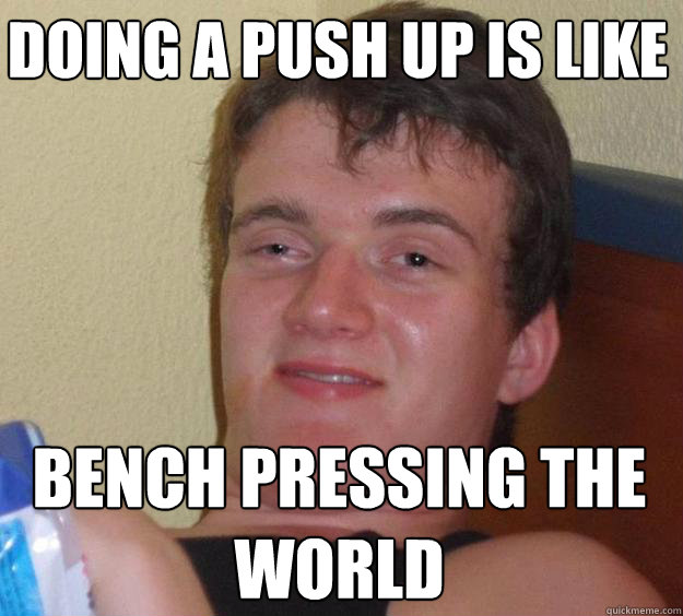 Doing a push up is like Bench pressing the world - Doing a push up is like Bench pressing the world  10 Guy