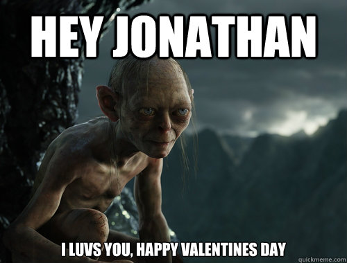 Hey Jonathan I luvs you, happy Valentines day