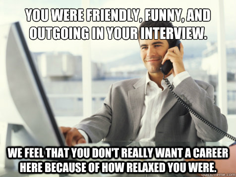 You were friendly, funny, and outgoing in your interview. We feel that you don't really want a career here because of how relaxed you were.