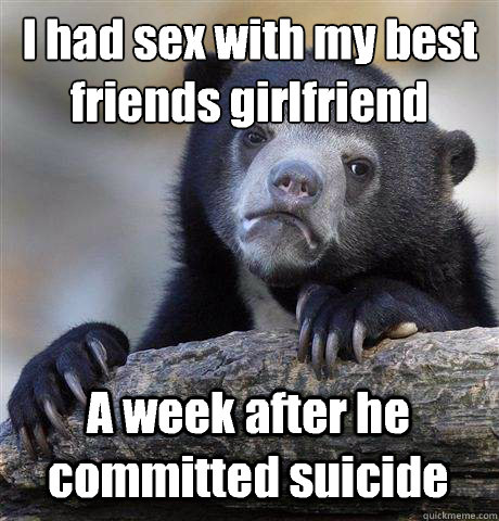 I had sex with my best friends girlfriend A week after he committed suicide - I had sex with my best friends girlfriend A week after he committed suicide  Confession Bear