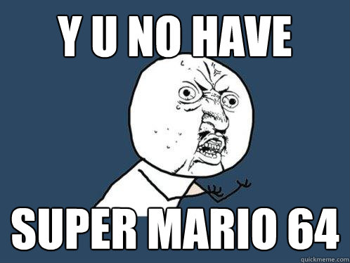 Y U NO HAVE Super MARIO 64 - Y U NO HAVE Super MARIO 64  Y U No