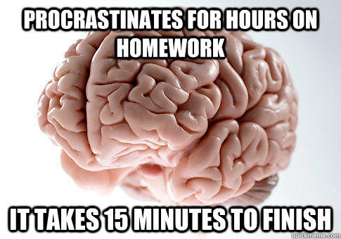 Procrastinates for hours on homework It takes 15 minutes to finish - Procrastinates for hours on homework It takes 15 minutes to finish  Scumbag Brain