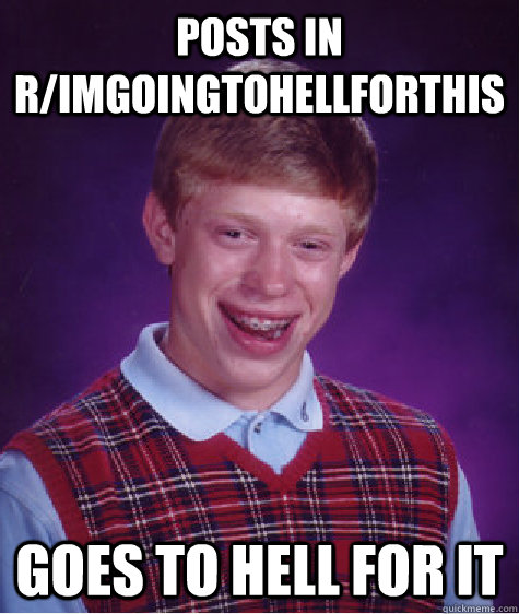 posts in r/ImGoingToHellForThis goes to hell for it - posts in r/ImGoingToHellForThis goes to hell for it  Bad Luck Brian