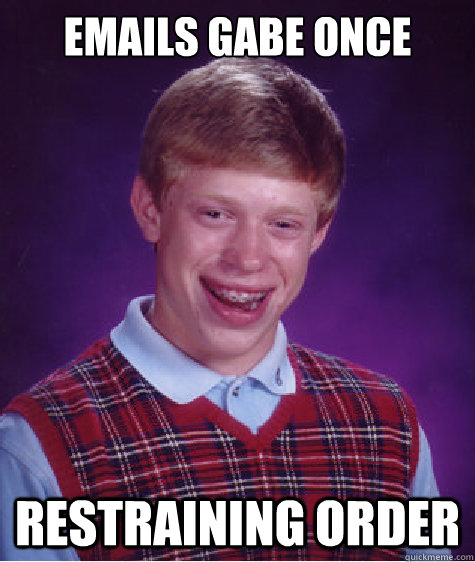 Emails Gabe once Restraining order - Emails Gabe once Restraining order  Bad Luck Brian