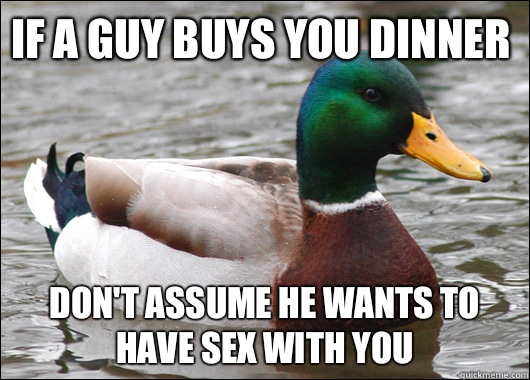 If a guy buys you dinner Don't assume he wants to have sex with you - If a guy buys you dinner Don't assume he wants to have sex with you  Actual Advice Mallard