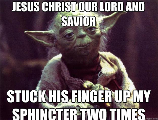 6f985a3b2a7870809995a12fbed673c975b39c16b887cd3ca3283bf495237c1e jesus christ our lord and savior stuck his finger up my sphincter