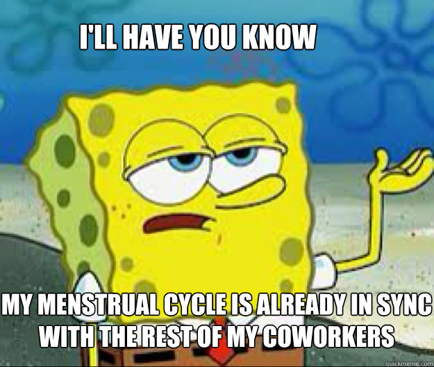 I'LL HAVE YOU KNOW  my menstrual cycle is already in sync with the rest of my coworkers