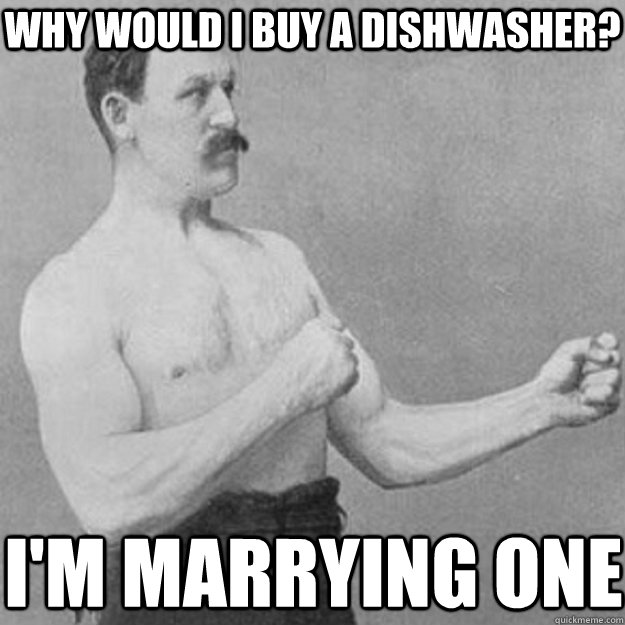 Why would i buy a dishwasher?  I'm marrying one  - Why would i buy a dishwasher?  I'm marrying one   overly manly man