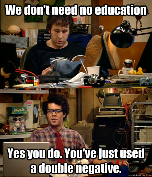 We don't need no education Yes you do. You've just used a double negative. - We don't need no education Yes you do. You've just used a double negative.  IT Crowd Education