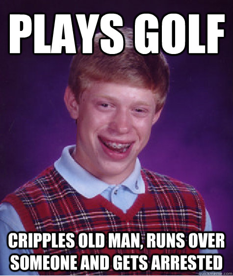 Plays golf Cripples old man, runs over someone and gets arrested - Plays golf Cripples old man, runs over someone and gets arrested  Bad Luck Brian