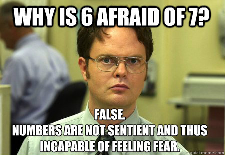 Why is 6 afraid of 7? False. Numbers are not sentient and thus incapable of feeling fear. - Why is 6 afraid of 7? False. Numbers are not sentient and thus incapable of feeling fear.  Schrute