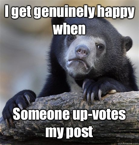 I get genuinely happy when Someone up-votes my post - I get genuinely happy when Someone up-votes my post  Confession Bear