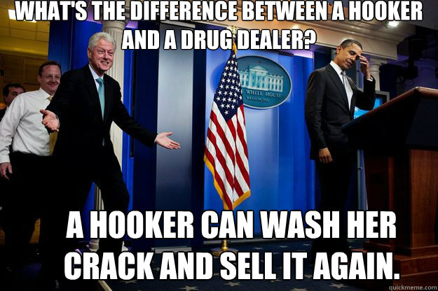 What's the difference between a hooker and a drug dealer? A hooker can wash her crack and sell it again. - What's the difference between a hooker and a drug dealer? A hooker can wash her crack and sell it again.  Inappropriate Timing Bill Clinton