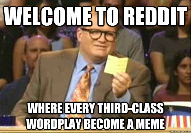 Welcome to Reddit Where every third-class wordplay become a Meme  - Welcome to Reddit Where every third-class wordplay become a Meme   Welcome to