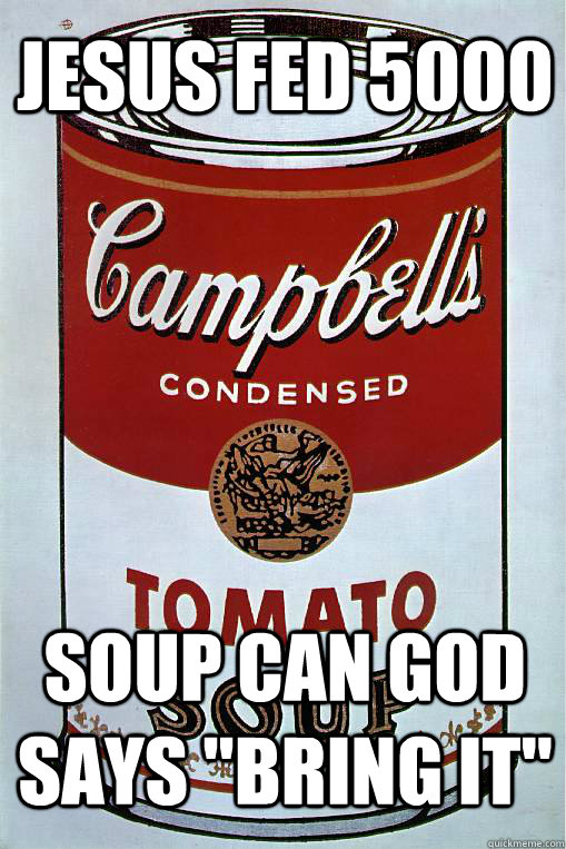 Jesus fed 5000 Soup can God says