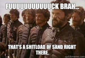 Fuuuuuuuuuuuck brah... That's a shitload of sand right there.
