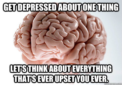 Get depressed about one thing Let's think about everything that's ever upset you ever. - Get depressed about one thing Let's think about everything that's ever upset you ever.  Scumbag Brain