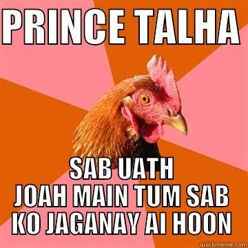 PRINCE TALHA  SAB UATH JOAH MAIN TUM SAB KO JAGANAY AI HOON Anti-Joke Chicken