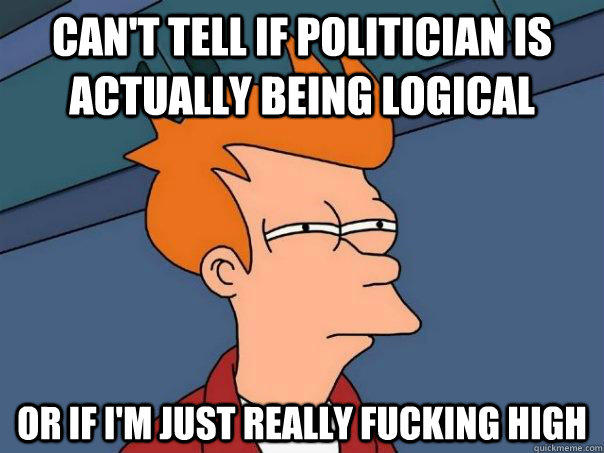 Can't tell if politician is actually being logical Or if I'm just really fucking high  - Can't tell if politician is actually being logical Or if I'm just really fucking high   Futurama Fry