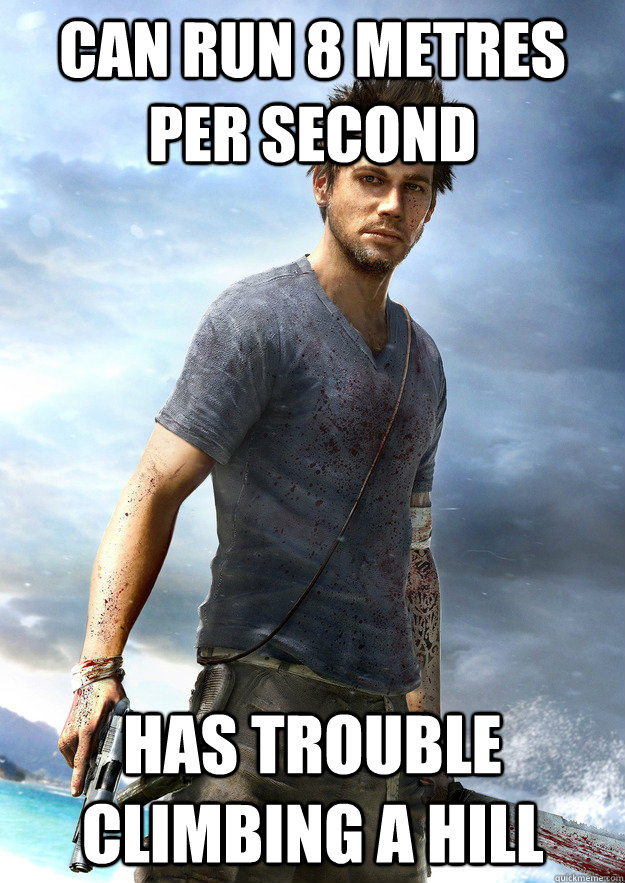 Can run 8 metres per second has trouble climbing a hill - Can run 8 metres per second has trouble climbing a hill  Far Cry 3 Logic