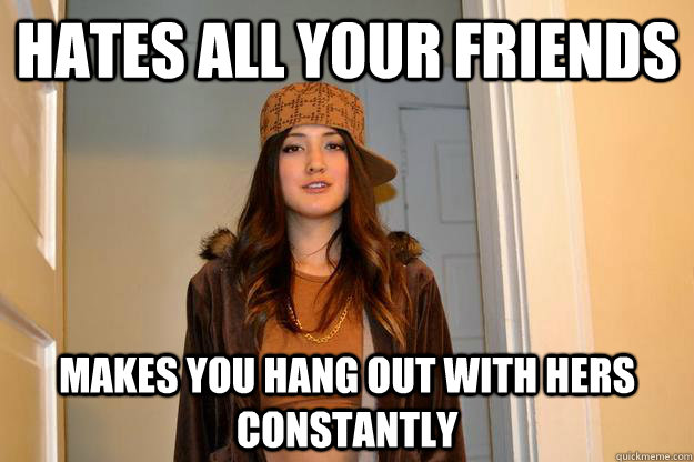 hates all your friends makes you hang out with hers constantly