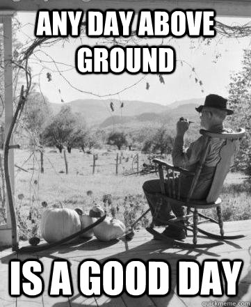 Any day above ground Is a good day