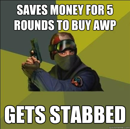 Saves money for 5 rounds to buy awp gets stabbed
