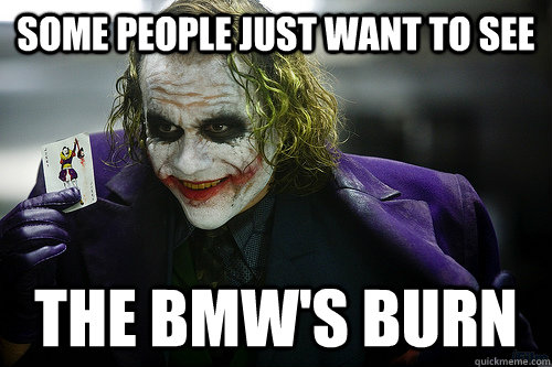 Some people just want to see the bmw's burn