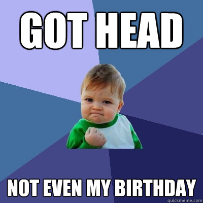 Got Head Not even my birthday - Got Head Not even my birthday  Success Kid