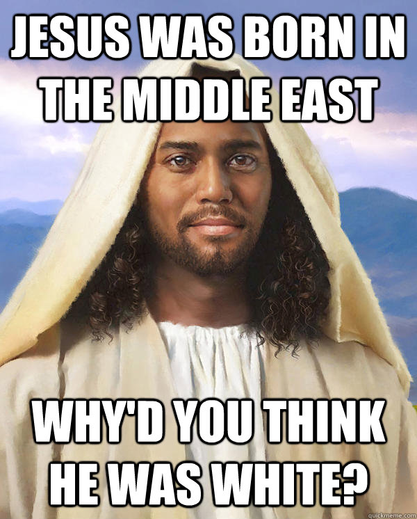 jesus was born in the middle east why'd you think he was white? - jesus was born in the middle east why'd you think he was white?  Black Jesus