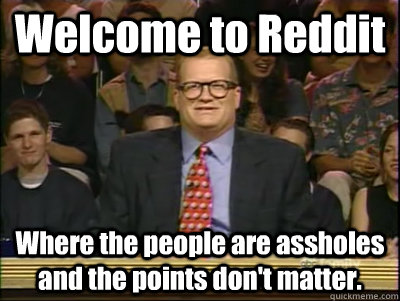 Welcome to Reddit Where the people are assholes and the points don't matter. - Welcome to Reddit Where the people are assholes and the points don't matter.  Its time to play drew carey