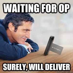 Waiting for OP Surely, will deliver