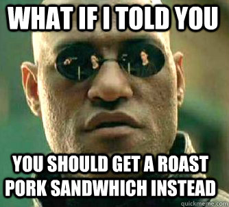 what if i told you you should get a roast pork sandwhich instead - what if i told you you should get a roast pork sandwhich instead  Matrix Morpheus