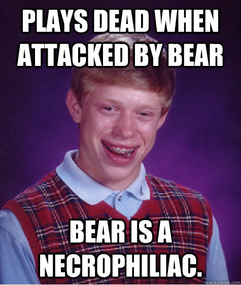 Plays dead when attacked by bear Bear is a necrophiliac.  - Plays dead when attacked by bear Bear is a necrophiliac.   Bad Luck Brian