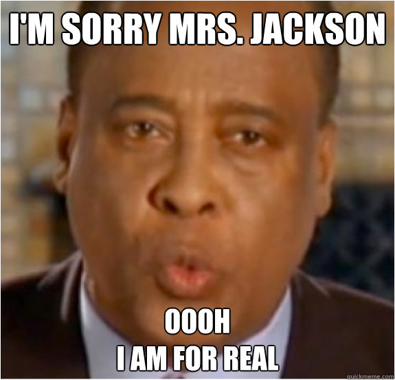 I'm sorry Mrs. jackson Oooh I am for real  Conrad Murray MJ