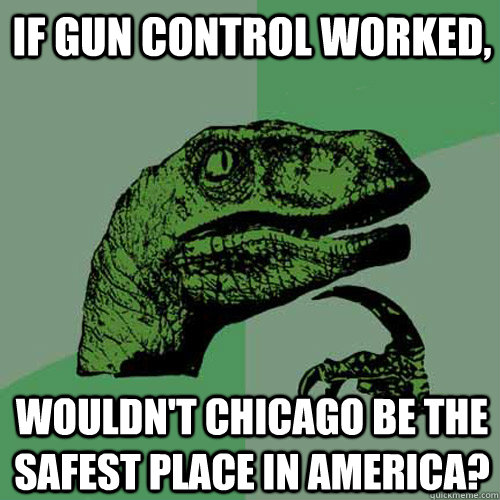 If gun control worked, wouldn't Chicago be the safest place in America? - If gun control worked, wouldn't Chicago be the safest place in America?  Philosoraptor