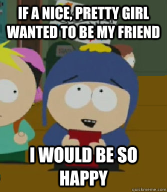 If a nice, pretty girl wanted to be my friend I would be so happy - If a nice, pretty girl wanted to be my friend I would be so happy  Craig - I would be so happy