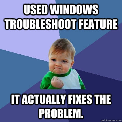 Used Windows troubleshoot feature it actually fixes the problem. - Used Windows troubleshoot feature it actually fixes the problem.  Success Kid