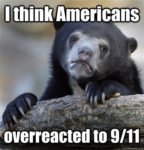 I think Americans  overreacted to 9/11 - I think Americans  overreacted to 9/11  Confession Bear