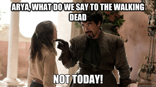 Arya, What do we say to the Walking dead Not today!  Syrio Forel what do we say