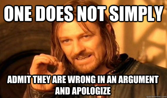 ONE DOES NOT SIMPLY ADMIT THEY ARE WRONG IN AN ARGUMENT AND APOLOGIZE - ONE DOES NOT SIMPLY ADMIT THEY ARE WRONG IN AN ARGUMENT AND APOLOGIZE  One Does Not Simply