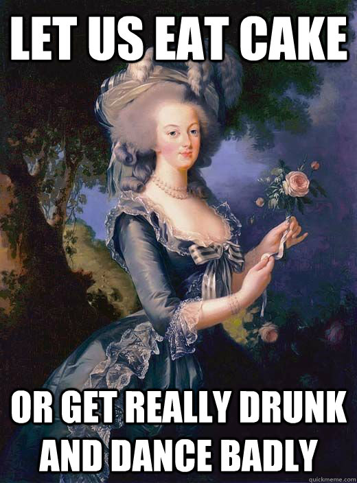 Let us eat cake or get really drunk and dance badly  Marie Antoinette